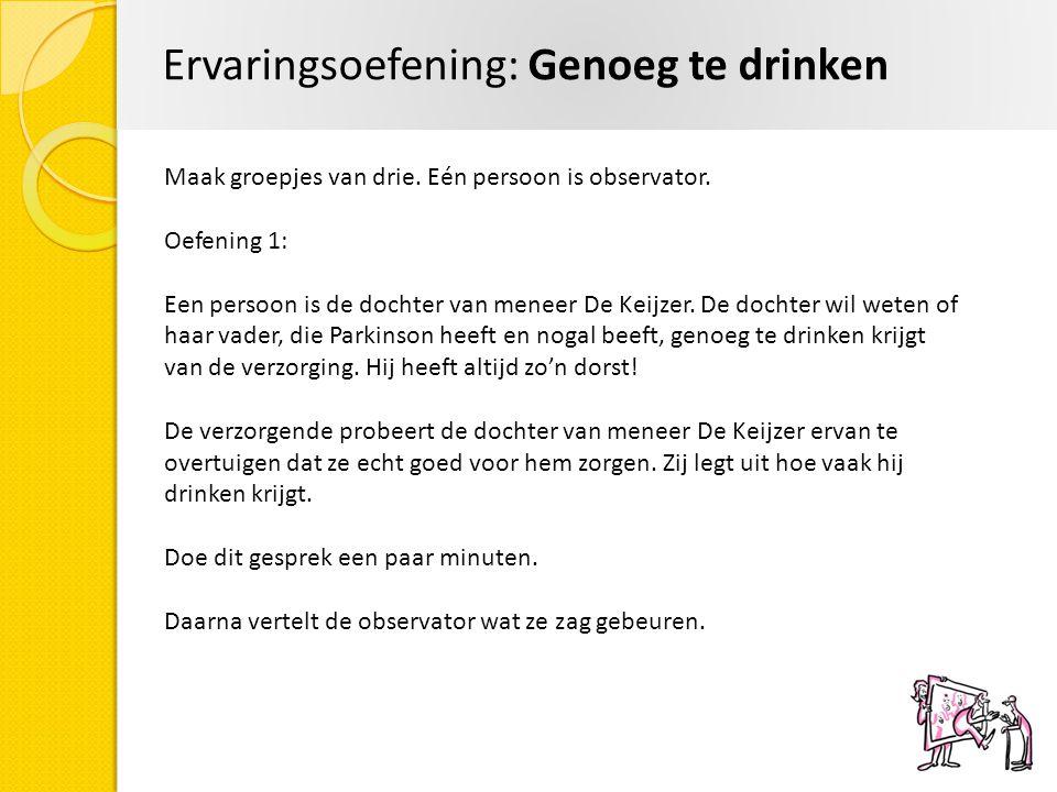 Ervaringsoefening: Genoeg te drinken Maak groepjes van drie. Eén persoon is observator. Oefening 1: Een persoon is de dochter van meneer De Keijzer. D