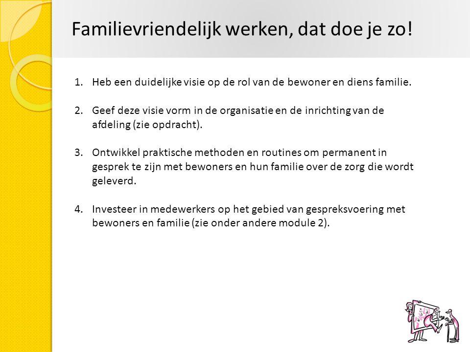 Familievriendelijk werken, dat doe je zo! 1.Heb een duidelijke visie op de rol van de bewoner en diens familie. 2.Geef deze visie vorm in de organisat