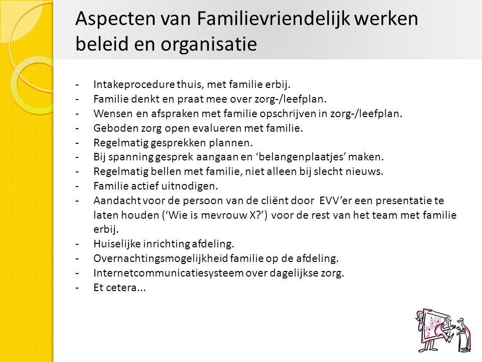 Aspecten van Familievriendelijk werken beleid en organisatie -Intakeprocedure thuis, met familie erbij. -Familie denkt en praat mee over zorg-/leefpla