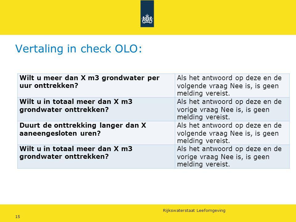 Rijkswaterstaat Leefomgeving 15 Vertaling in check OLO: Wilt u meer dan X m3 grondwater per uur onttrekken? Als het antwoord op deze en de volgende vr