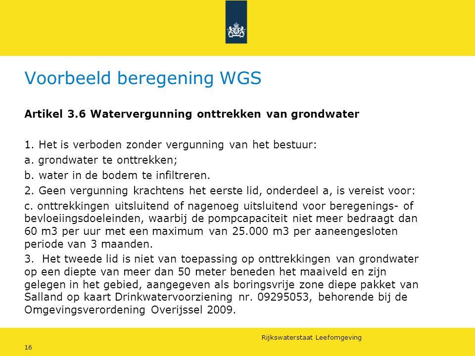 Rijkswaterstaat Leefomgeving 16 Voorbeeld beregening WGS Artikel 3.6 Watervergunning onttrekken van grondwater 1. Het is verboden zonder vergunning va
