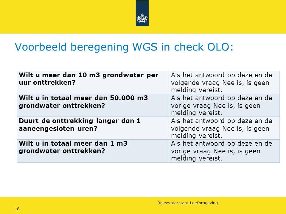 Rijkswaterstaat Leefomgeving 18 Voorbeeld beregening WGS in check OLO: Wilt u meer dan X m3 grondwater per uur onttrekken? Als het antwoord op deze en