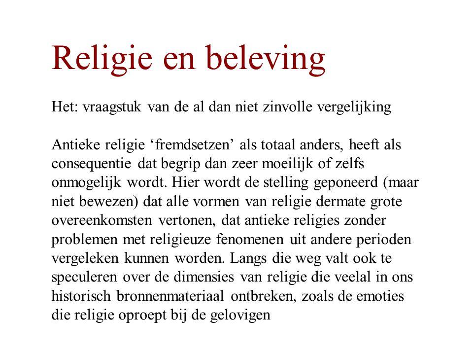Religie en beleving Het: vraagstuk van de al dan niet zinvolle vergelijking Antieke religie 'fremdsetzen' als totaal anders, heeft als consequentie dat begrip dan zeer moeilijk of zelfs onmogelijk wordt.