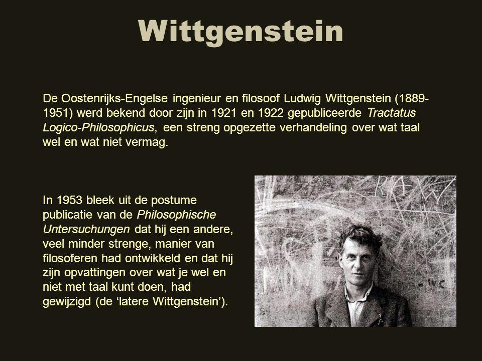 Wittgenstein De Oostenrijks-Engelse ingenieur en filosoof Ludwig Wittgenstein (1889- 1951) werd bekend door zijn in 1921 en 1922 gepubliceerde Tractat