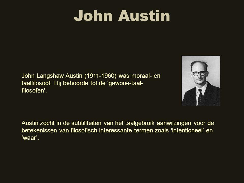 John Austin John Langshaw Austin (1911-1960) was moraal- en taalfilosoof. Hij behoorde tot de 'gewone-taal- filosofen'. Austin zocht in de subtiliteit