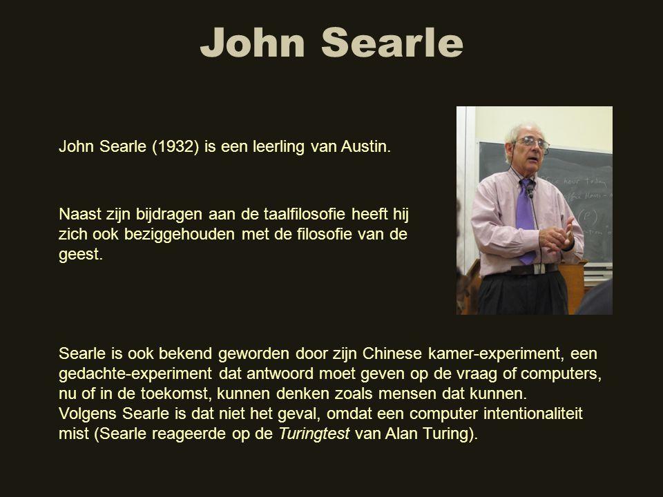 John Searle John Searle (1932) is een leerling van Austin. Naast zijn bijdragen aan de taalfilosofie heeft hij zich ook beziggehouden met de filosofie