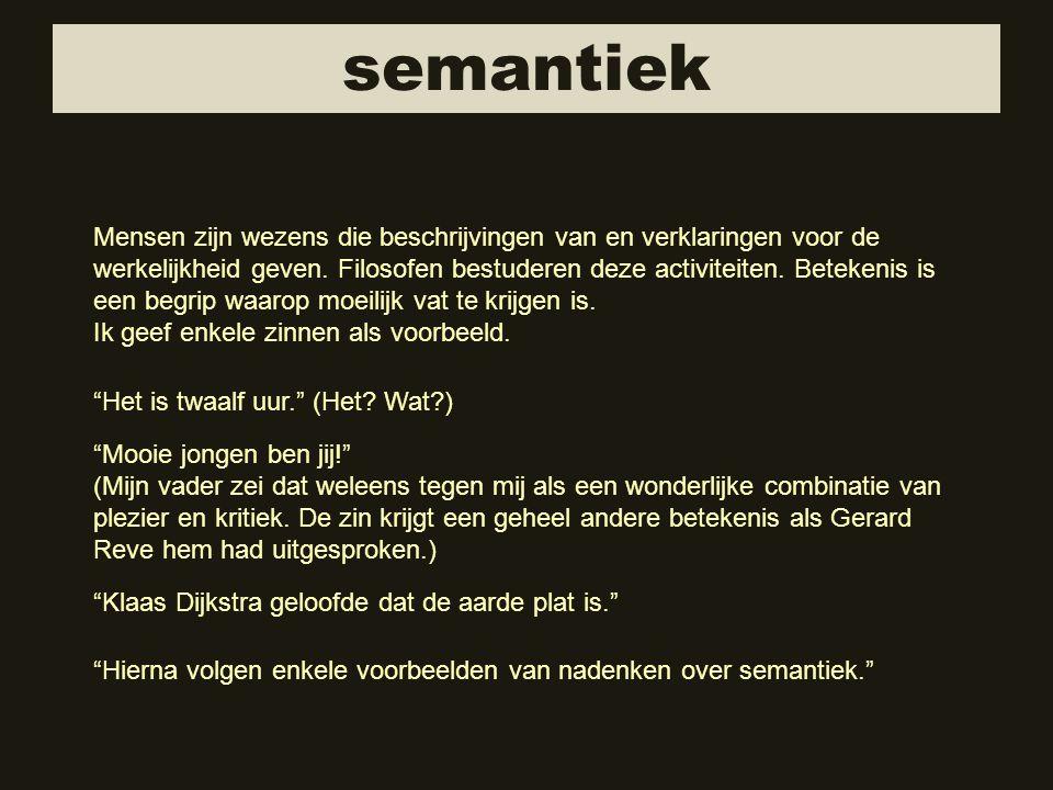 semantiek Mensen zijn wezens die beschrijvingen van en verklaringen voor de werkelijkheid geven. Filosofen bestuderen deze activiteiten. Betekenis is