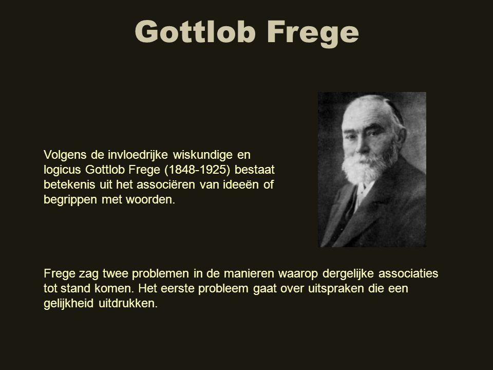 Gottlob Frege Volgens de invloedrijke wiskundige en logicus Gottlob Frege (1848-1925) bestaat betekenis uit het associëren van ideeën of begrippen met