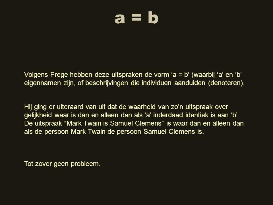 a = b Volgens Frege hebben deze uitspraken de vorm 'a = b' (waarbij 'a' en 'b' eigennamen zijn, of beschrijvingen die individuen aanduiden (denoteren)