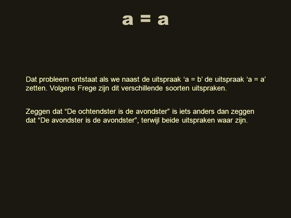 a = a Dat probleem ontstaat als we naast de uitspraak 'a = b' de uitspraak 'a = a' zetten. Volgens Frege zijn dit verschillende soorten uitspraken. Ze