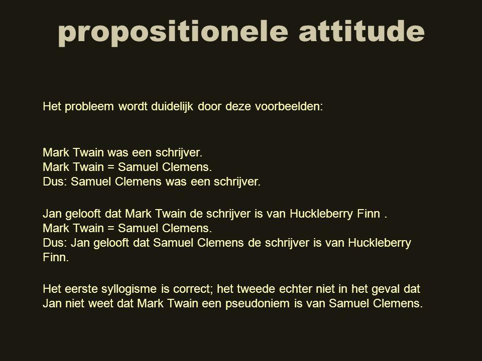 propositionele attitude Mark Twain was een schrijver. Mark Twain = Samuel Clemens. Dus: Samuel Clemens was een schrijver. Het eerste syllogisme is cor