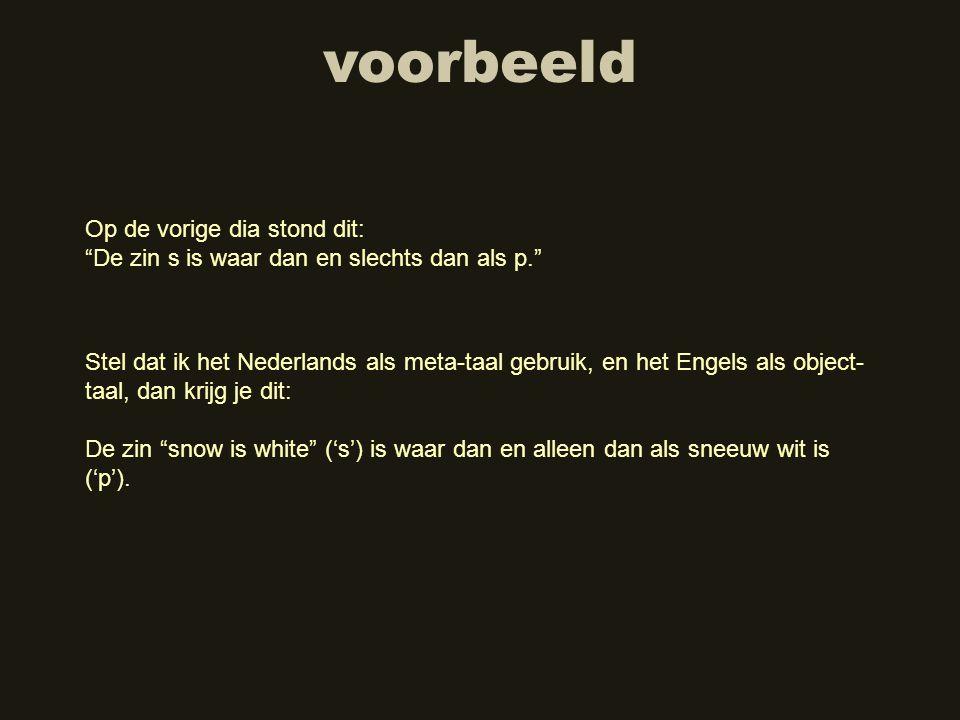 """voorbeeld Stel dat ik het Nederlands als meta-taal gebruik, en het Engels als object- taal, dan krijg je dit: De zin """"snow is white"""" ('s') is waar dan"""