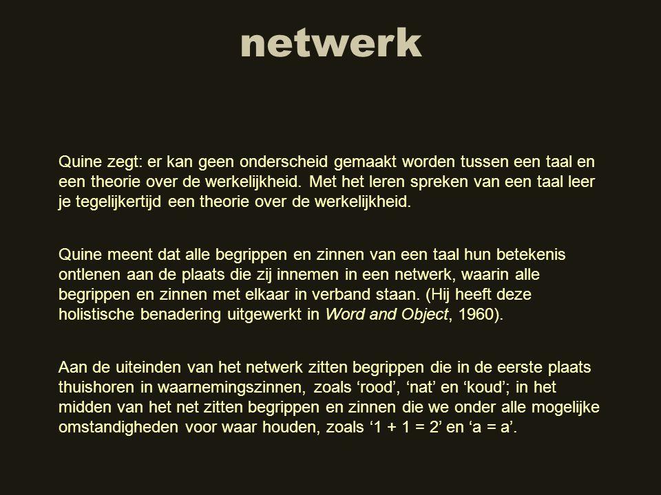 netwerk Quine zegt: er kan geen onderscheid gemaakt worden tussen een taal en een theorie over de werkelijkheid. Met het leren spreken van een taal le