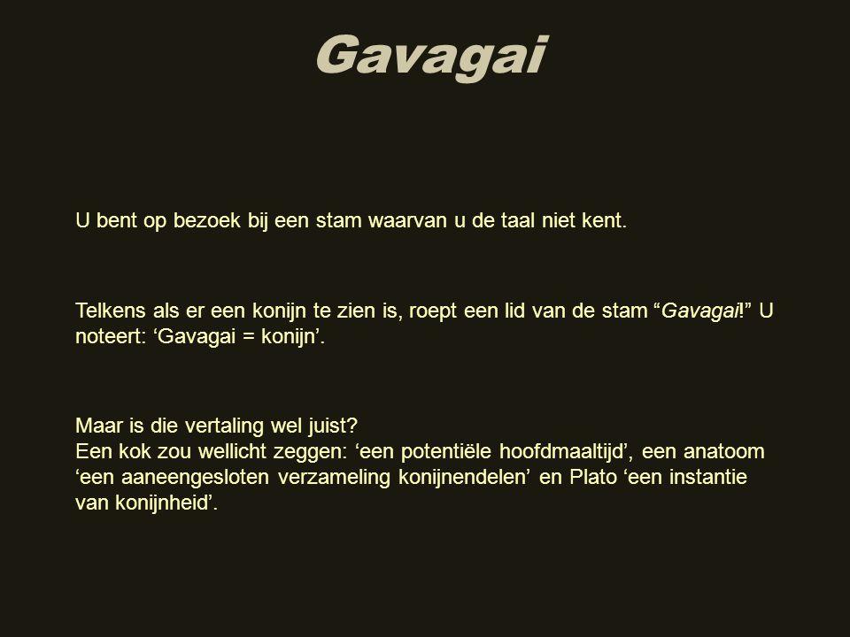 """Gavagai Telkens als er een konijn te zien is, roept een lid van de stam """"Gavagai!"""" U noteert: 'Gavagai = konijn'. U bent op bezoek bij een stam waarva"""