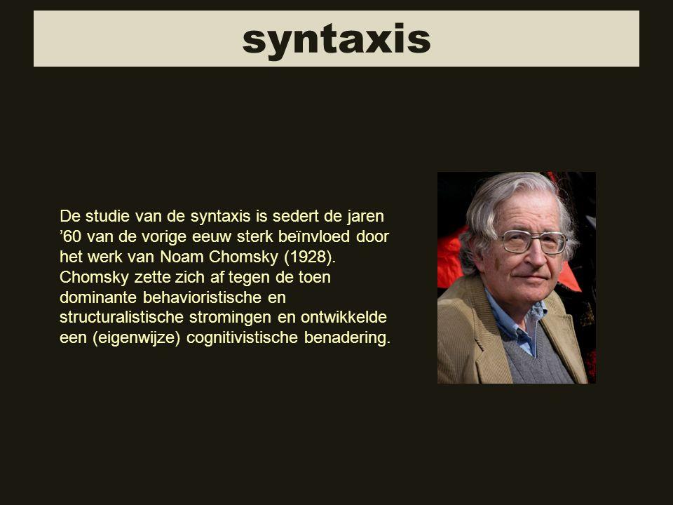 syntaxis De studie van de syntaxis is sedert de jaren '60 van de vorige eeuw sterk beïnvloed door het werk van Noam Chomsky (1928). Chomsky zette zich