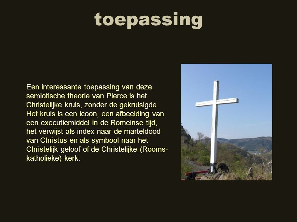 toepassing Een interessante toepassing van deze semiotische theorie van Pierce is het Christelijke kruis, zonder de gekruisigde. Het kruis is een icoo