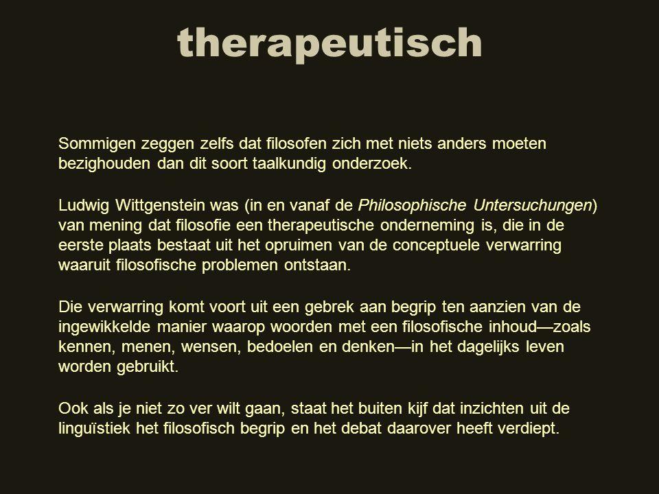 therapeutisch Ludwig Wittgenstein was (in en vanaf de Philosophische Untersuchungen) van mening dat filosofie een therapeutische onderneming is, die i