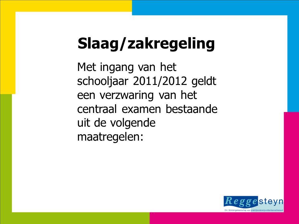 Slaag/zakregeling Met ingang van het schooljaar 2011/2012 geldt een verzwaring van het centraal examen bestaande uit de volgende maatregelen:
