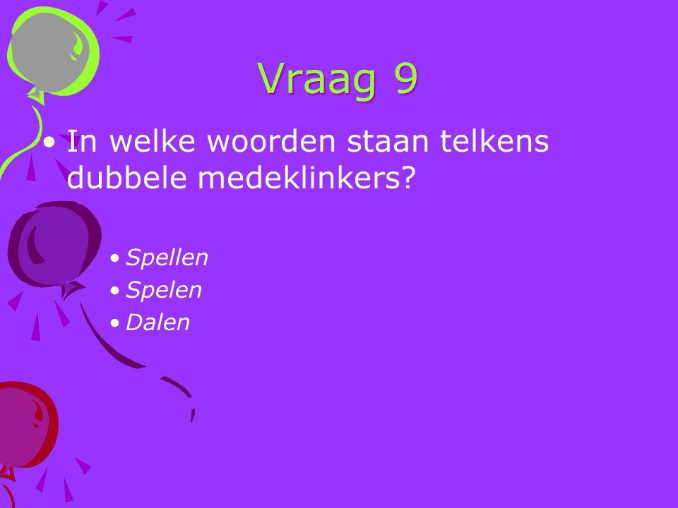 Vraag 9 In welke woorden staan telkens dubbele medeklinkers? Spellen Spelen Dalen