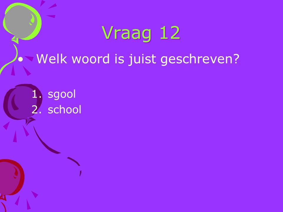 Vraag 12 Welk woord is juist geschreven? 1.sgool 2.school