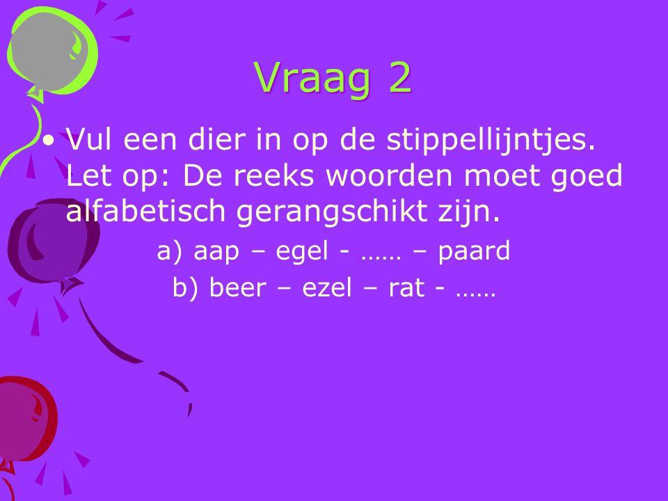 Vraag 2 Vul een dier in op de stippellijntjes. Let op: De reeks woorden moet goed alfabetisch gerangschikt zijn. a) aap – egel - …… – paard b) beer –