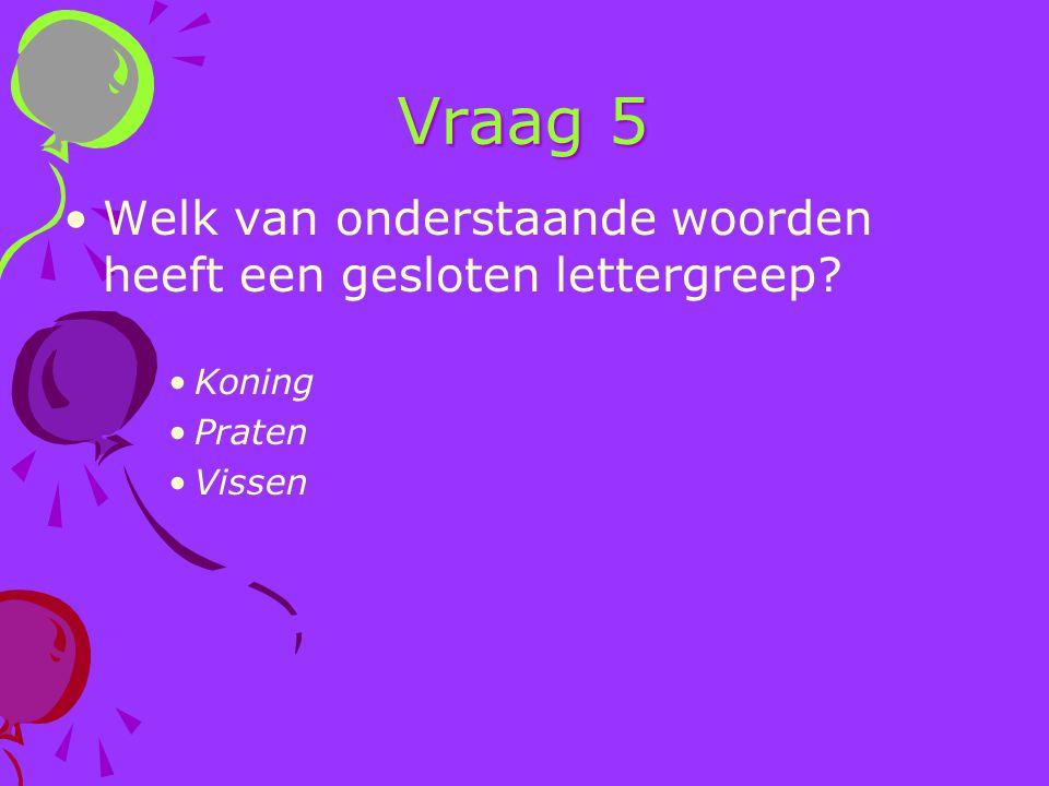 Vraag 5 Welk van onderstaande woorden heeft een gesloten lettergreep? Koning Praten Vissen