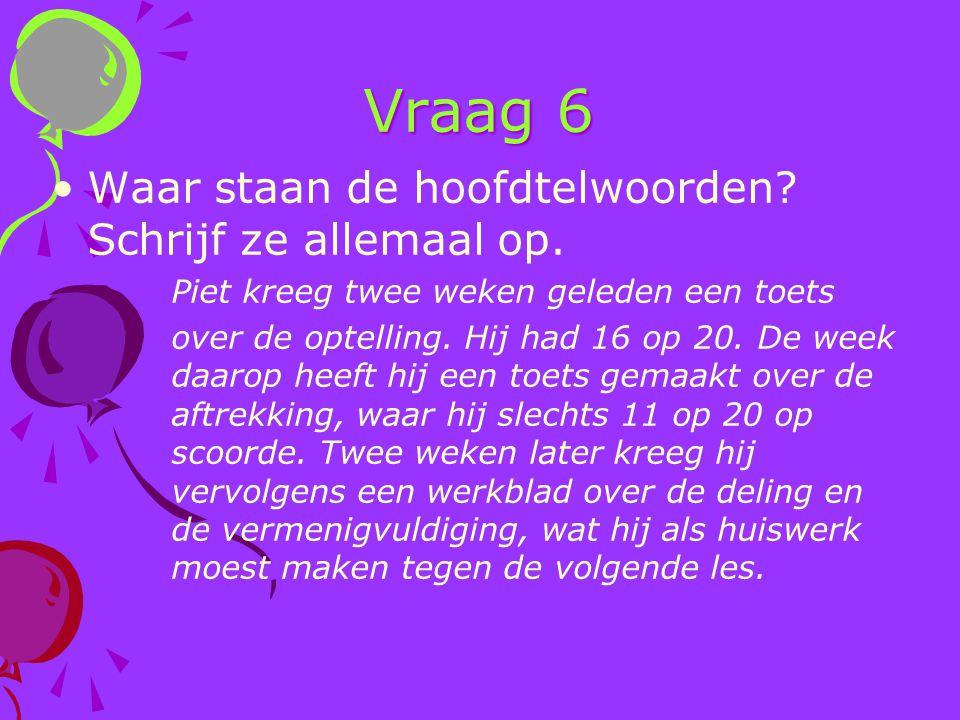 Vraag 6 Waar staan de hoofdtelwoorden? Schrijf ze allemaal op. Piet kreeg twee weken geleden een toets over de optelling. Hij had 16 op 20. De week da