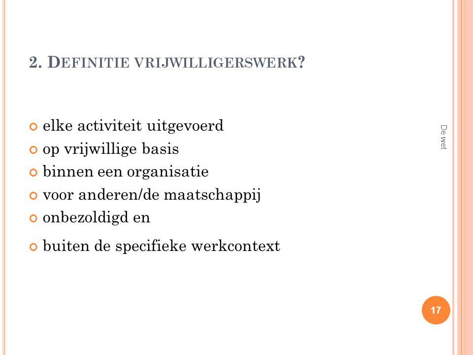 2. D EFINITIE VRIJWILLIGERSWERK ? elke activiteit uitgevoerd op vrijwillige basis binnen een organisatie voor anderen/de maatschappij onbezoldigd en b