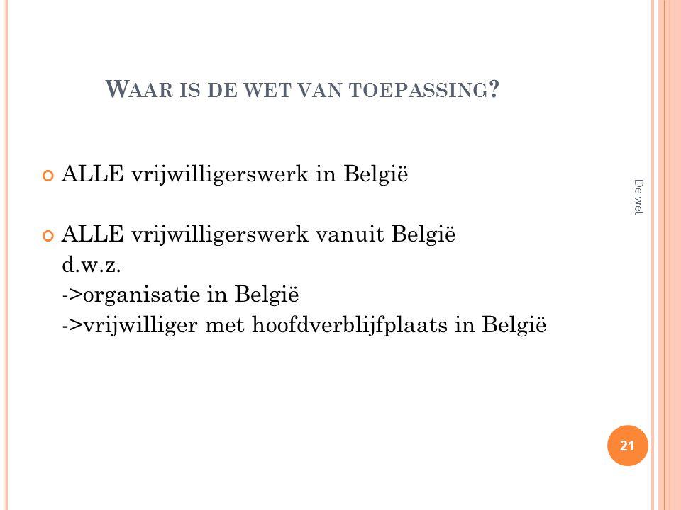 W AAR IS DE WET VAN TOEPASSING ? ALLE vrijwilligerswerk in België ALLE vrijwilligerswerk vanuit België d.w.z. ->organisatie in België ->vrijwilliger m