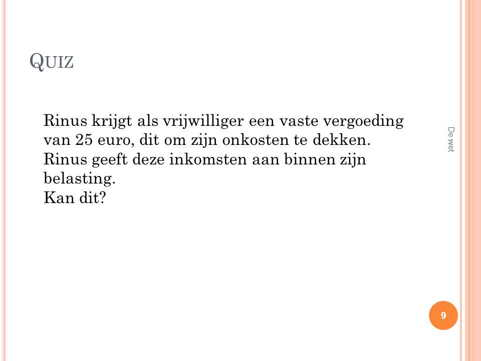 Q UIZ Rinus krijgt als vrijwilliger een vaste vergoeding van 25 euro, dit om zijn onkosten te dekken. Rinus geeft deze inkomsten aan binnen zijn belas