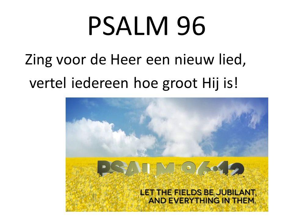 PSALM 96 Zing voor de Heer een nieuw lied, vertel iedereen hoe groot Hij is!