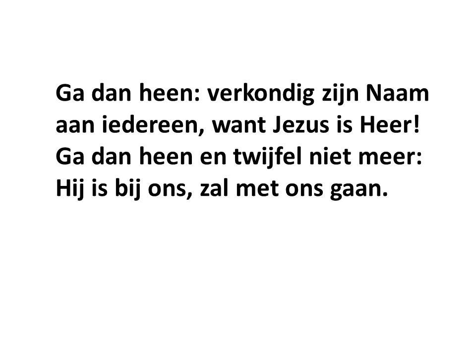 Ga dan heen: verkondig zijn Naam aan iedereen, want Jezus is Heer.