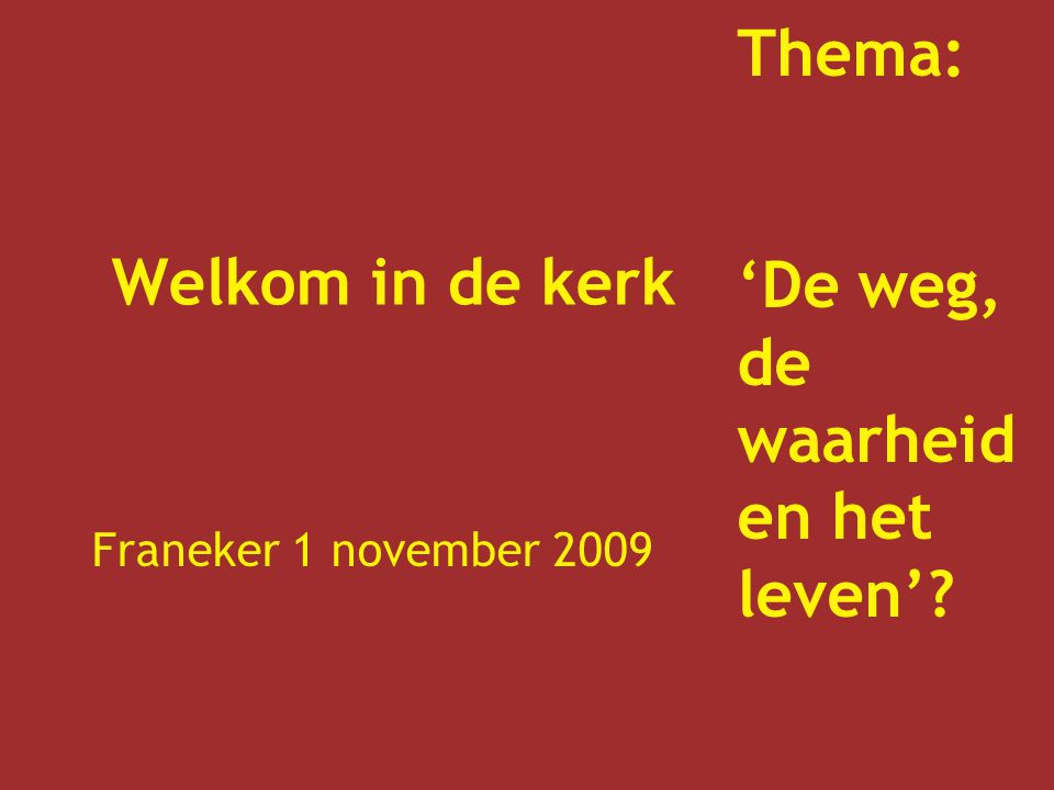 Welkom in de kerk Franeker 1 november 2009 Thema: 'De weg, de waarheid en het leven'?