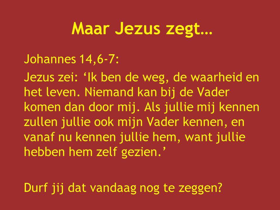 Maar Jezus zegt… Johannes 14,6-7: Jezus zei: 'Ik ben de weg, de waarheid en het leven.