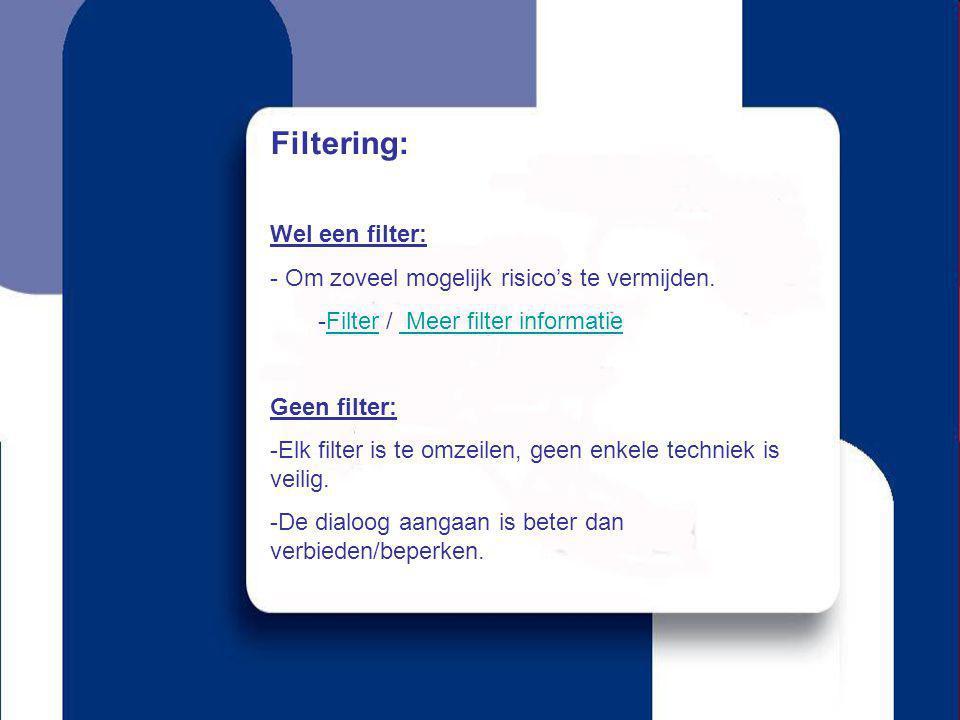 Filtering: Wel een filter: - Om zoveel mogelijk risico's te vermijden. -Filter / Meer filter informatieFilter Meer filter informatie Geen filter: -Elk