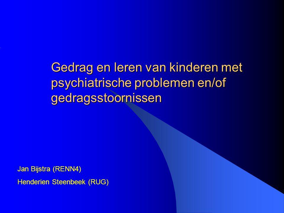 Gedrag en leren van kinderen met psychiatrische problemen en/of gedragsstoornissen Jan Bijstra (RENN4) Henderien Steenbeek (RUG)