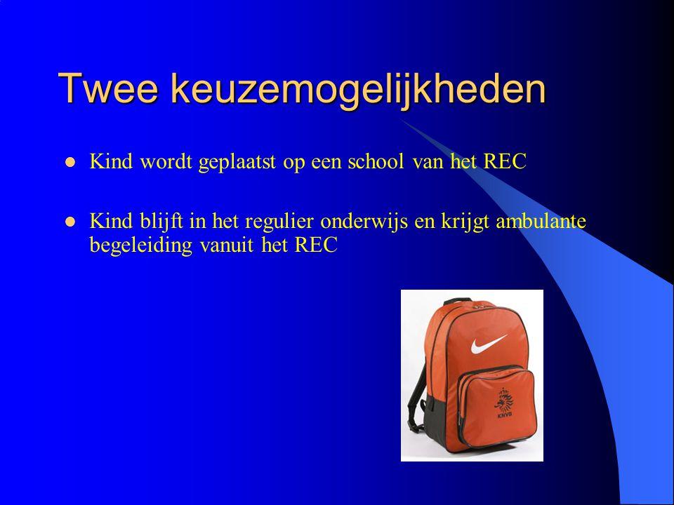 Twee keuzemogelijkheden Kind wordt geplaatst op een school van het REC Kind blijft in het regulier onderwijs en krijgt ambulante begeleiding vanuit het REC