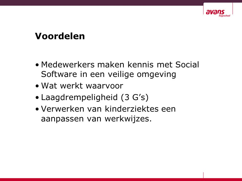Voordelen Medewerkers maken kennis met Social Software in een veilige omgeving Wat werkt waarvoor Laagdrempeligheid (3 G's) Verwerken van kinderziektes een aanpassen van werkwijzes.