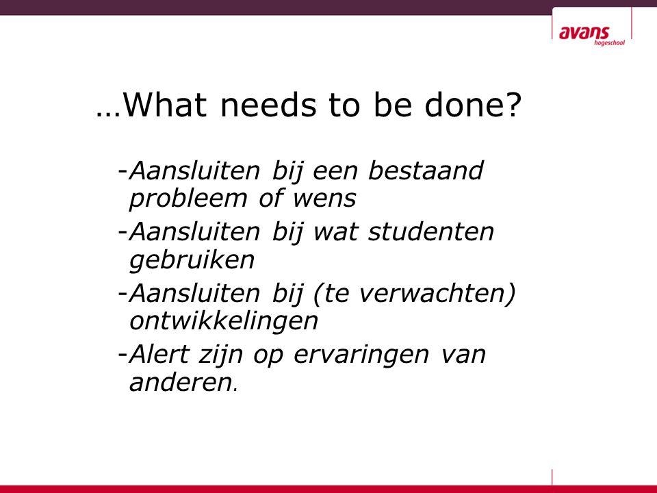 …What needs to be done? -Aansluiten bij een bestaand probleem of wens -Aansluiten bij wat studenten gebruiken -Aansluiten bij (te verwachten) ontwikke