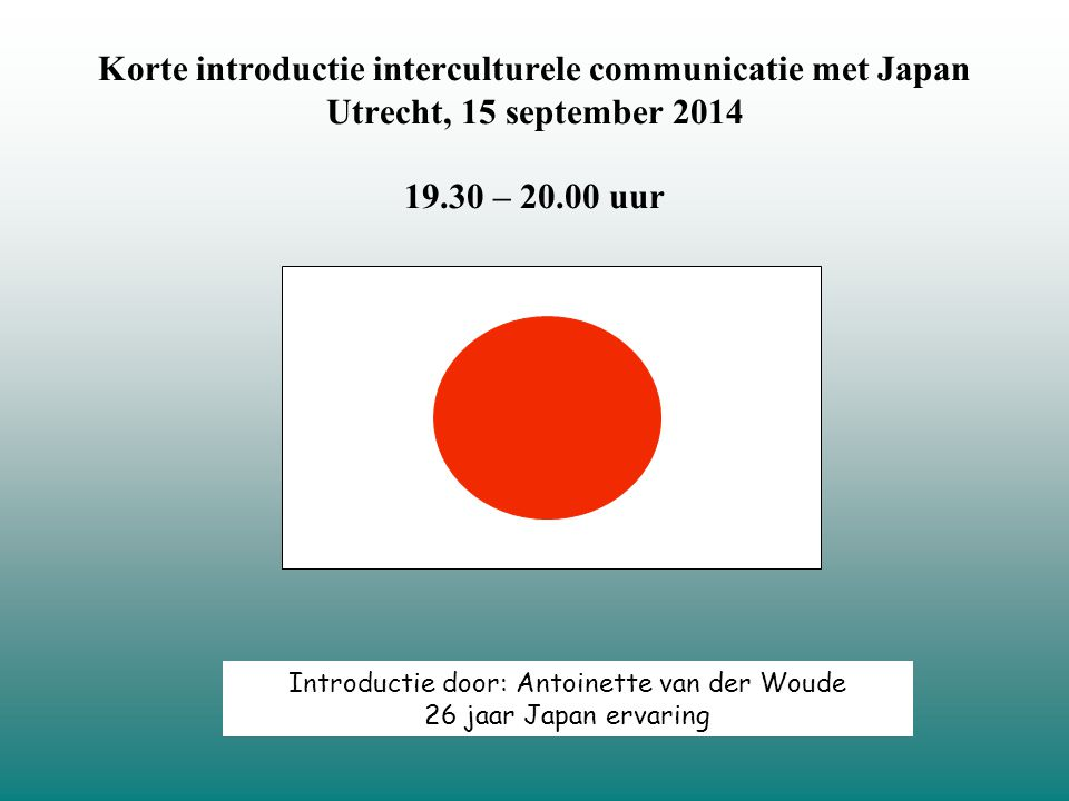 Korte introductie interculturele communicatie met Japan Utrecht, 15 september 2014 19.30 – 20.00 uur Introductie door: Antoinette van der Woude 26 jaar Japan ervaring