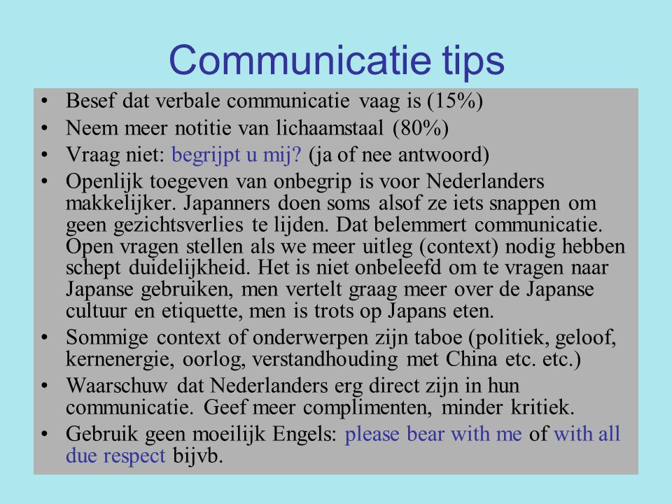 Communicatie tips Besef dat verbale communicatie vaag is (15%) Neem meer notitie van lichaamstaal (80%) Vraag niet: begrijpt u mij? (ja of nee antwoor