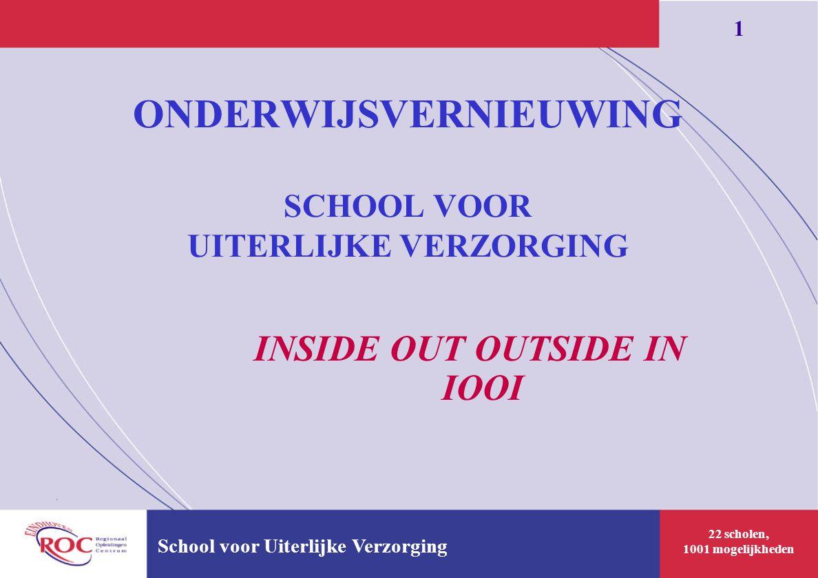 22 scholen, 1001 mogelijkheden 1 School voor Uiterlijke Verzorging ONDERWIJSVERNIEUWING SCHOOL VOOR UITERLIJKE VERZORGING INSIDE OUT OUTSIDE IN IOOI