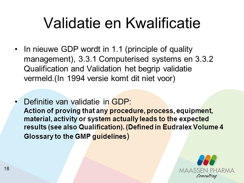 16 Validatie en Kwalificatie In nieuwe GDP wordt in 1.1 (principle of quality management), 3.3.1 Computerised systems en 3.3.2 Qualification and Valid