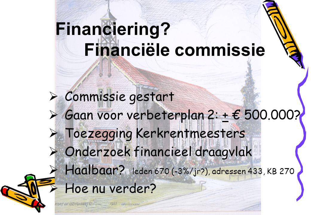 Financiering? Financiële commissie  Commissie gestart  Gaan voor verbeterplan 2: + € 500.000?  Toezegging Kerkrentmeesters  Onderzoek financieel d