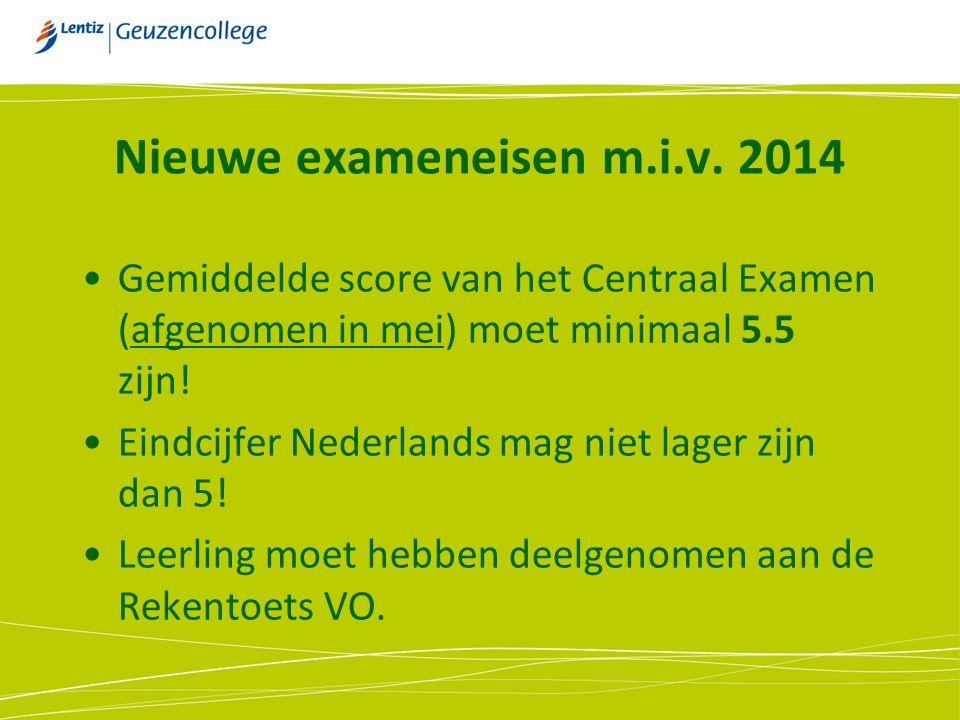 Nieuwe exameneisen m.i.v. 2014 Gemiddelde score van het Centraal Examen (afgenomen in mei) moet minimaal 5.5 zijn! Eindcijfer Nederlands mag niet lage
