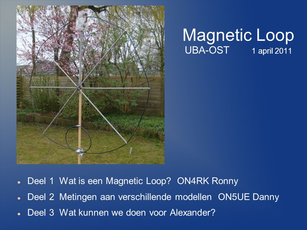Magnetic Loop UBA-OST 1 april 2011 Deel 1 Wat is een Magnetic Loop? ON4RK Ronny Deel 2 Metingen aan verschillende modellen ON5UE Danny Deel 3 Wat kunn