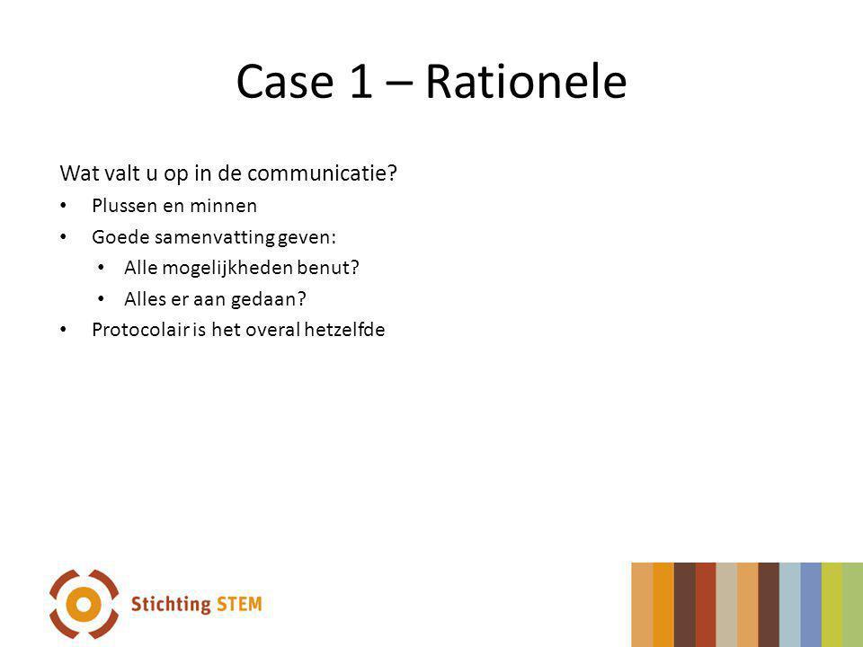 Case 1 – Rationele Wat valt u op in de communicatie? Plussen en minnen Goede samenvatting geven: Alle mogelijkheden benut? Alles er aan gedaan? Protoc