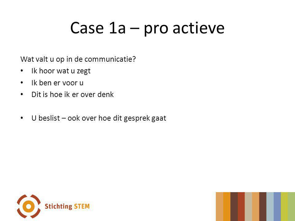 Case 1a – pro actieve Wat valt u op in de communicatie? Ik hoor wat u zegt Ik ben er voor u Dit is hoe ik er over denk U beslist – ook over hoe dit ge