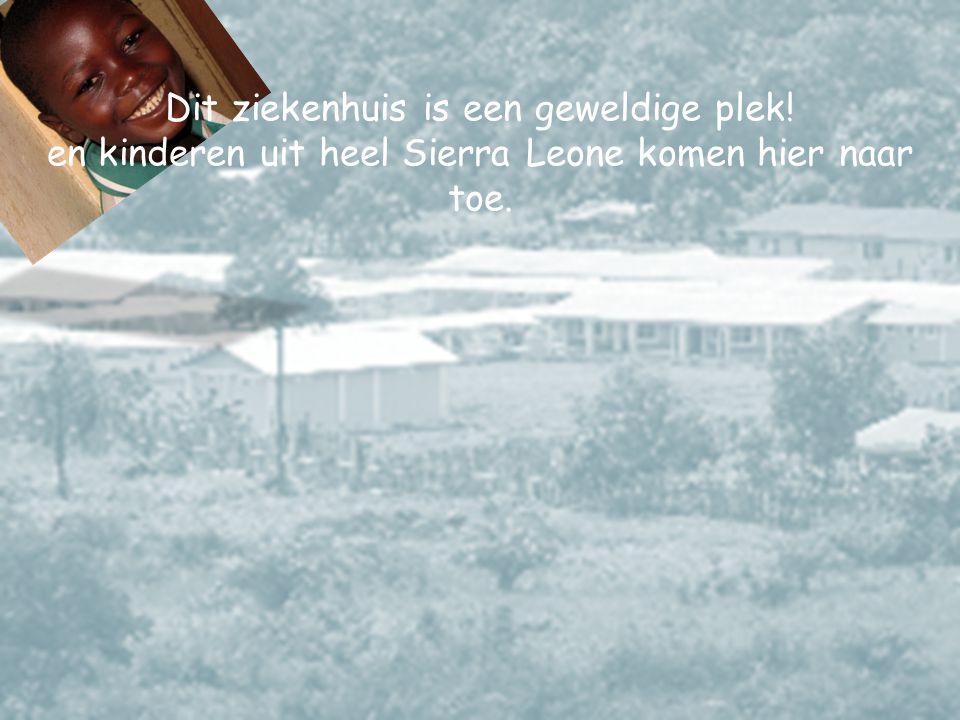 Dit ziekenhuis is een geweldige plek.en kinderen uit heel Sierra Leone komen hier naar toe.