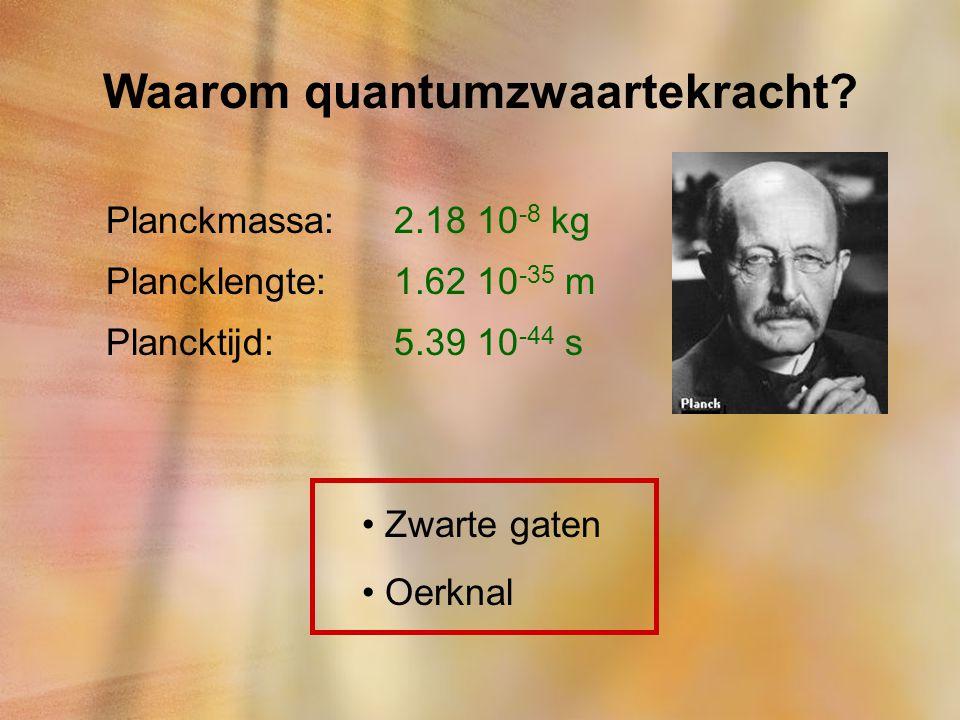 Waarom quantumzwaartekracht? Planckmassa:2.18 10 -8 kg Plancklengte:1.62 10 -35 m Plancktijd:5.39 10 -44 s Zwarte gaten Oerknal